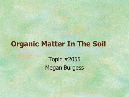 Organic Matter In The Soil Topic #2055 Megan Burgess.