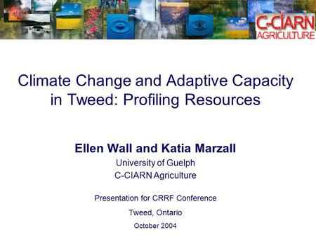 Climate Change and Adaptive Capacity in Tweed: Profiling Resources Ellen Wall and Katia Marzall University of Guelph C-CIARN Agriculture Presentation for.