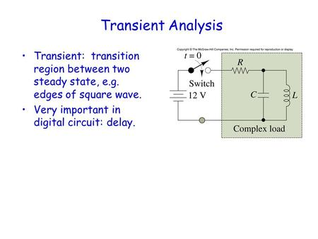 Transient Analysis Transient: transition region between two steady state, e.g. edges of square wave. Very important in digital circuit: delay.