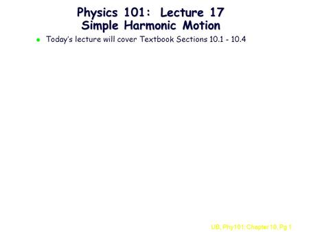 UB, Phy101: Chapter 10, Pg 1 Physics 101: Lecture 17 Simple Harmonic Motion l Today's lecture will cover Textbook Sections 10.1 - 10.4.