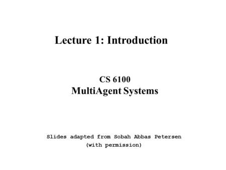 CS 6100 MultiAgent Systems Lecture 1: Introduction Slides adapted from Sobah Abbas Petersen (with permission)