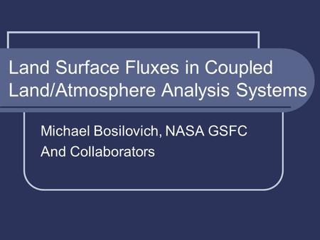 Land Surface Fluxes in Coupled Land/Atmosphere Analysis Systems Michael Bosilovich, NASA GSFC And Collaborators.