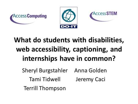 What do students with disabilities, web accessibility, captioning, and internships have in common? Anna Golden Jeremy Caci Sheryl Burgstahler Tami Tidwell.