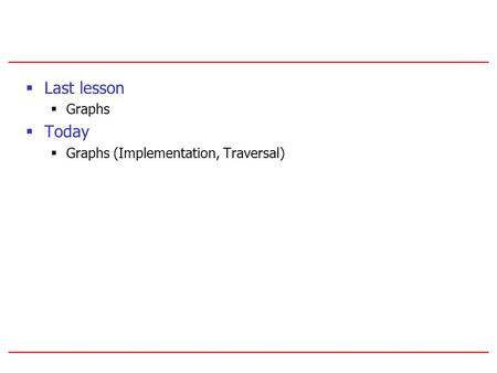  Last lesson  Graphs  Today  Graphs (Implementation, Traversal)