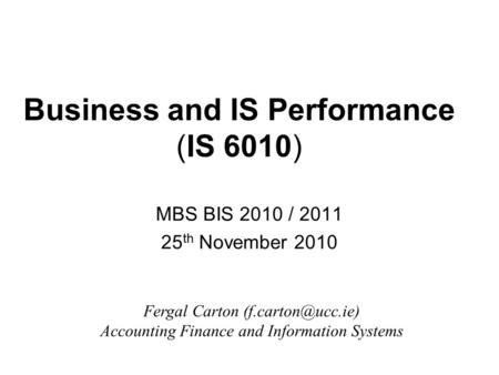 Business and IS Performance (IS 6010) MBS BIS 2010 / 2011 25 th November 2010 Fergal Carton Accounting Finance and Information Systems.
