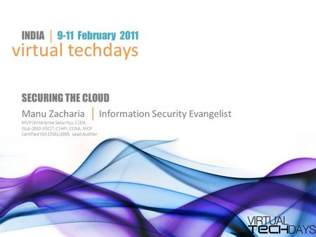 Virtual techdays INDIA │ 9-11 February 2011 SECURING THE CLOUD Manu Zacharia │ Information Security Evangelist MVP (Enterprise Security), C|EH, ISLA-2010.