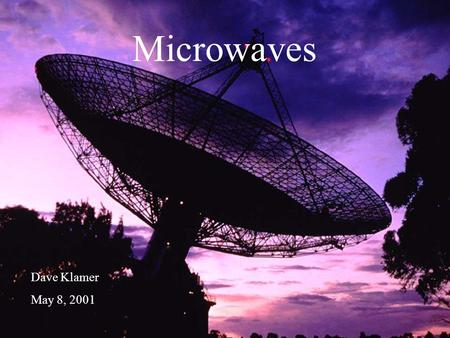 "Microwaves Dave Klamer May 8, 2001. What is a ""Microwave?"" Part of the RF spectrum –1 - 300 GHz A microwave oven 800-900 MHz 50-600MHz."