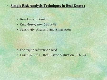 §Simple Risk Analysis Techniques in Real Estate : Break Even Point Risk Absorption Capacity Sensitivity Analysis and Simulation For major reference : read.
