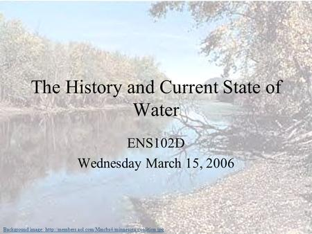The History and Current State of Water ENS102D Wednesday March 15, 2006 Background image: