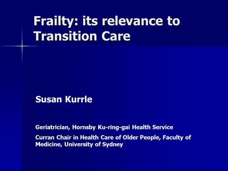 Frailty: its relevance to Transition Care Susan Kurrle Geriatrician, Hornsby Ku-ring-gai Health Service Curran Chair in Health Care of Older People, Faculty.