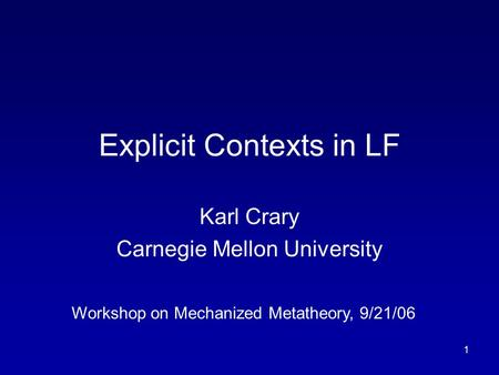 1 Explicit Contexts in LF Karl Crary Carnegie Mellon University Workshop on Mechanized Metatheory, 9/21/06.