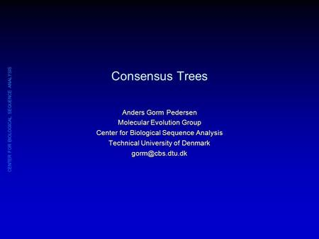 CENTER FOR BIOLOGICAL SEQUENCE ANALYSIS Consensus Trees Anders Gorm Pedersen Molecular Evolution Group Center for Biological Sequence Analysis Technical.
