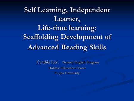 Self Learning, Independent Learner, Life-time learning: Scaffolding Development of Advanced Reading Skills Cynthia Lin: General English Program Cynthia.