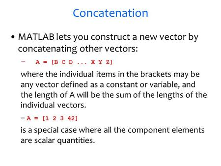 Concatenation MATLAB lets you construct a new vector by concatenating other vectors: – A = [B C D... X Y Z] where the individual items in the brackets.
