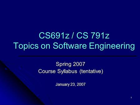 1 CS691z / CS 791z Topics on Software Engineering Spring 2007 Course Syllabus (tentative) January 23, 2007.