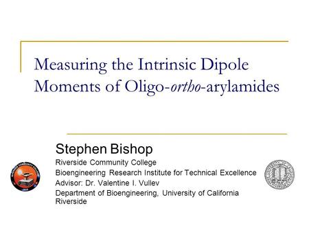 Measuring the Intrinsic Dipole Moments of Oligo-ortho-arylamides Stephen Bishop Riverside Community College Bioengineering Research Institute for Technical.