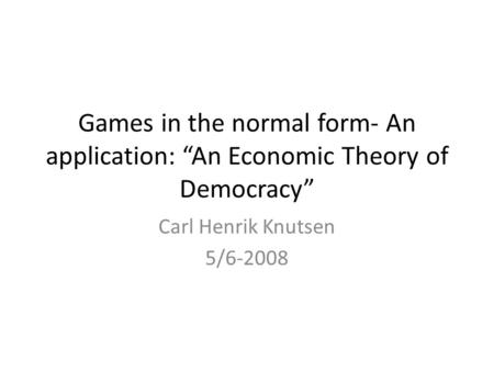 "Games in the normal form- An application: ""An Economic Theory of Democracy"" Carl Henrik Knutsen 5/6-2008."