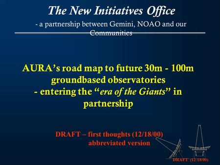 "DRAFT (12/18/00) AURA's road map to future 30m - 100m groundbased observatories - entering the "" era of the Giants "" in partnership The New Initiatives."