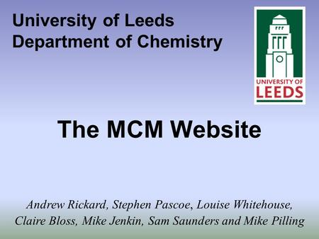 University of Leeds Department of Chemistry The MCM Website Andrew Rickard, Stephen Pascoe, Louise Whitehouse, Claire Bloss, Mike Jenkin, Sam Saunders.