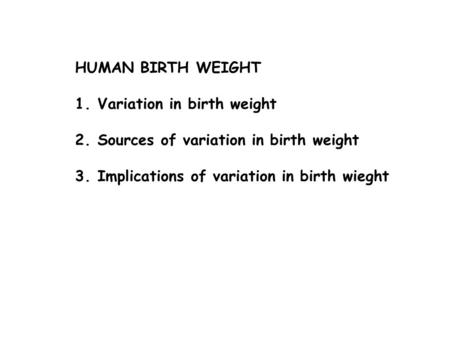 HUMAN BIRTH WEIGHT 1.Variation in birth weight 2.Sources of variation in birth weight 3.Implications of variation in birth wieght.