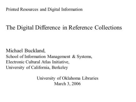 Printed Resources and Digital Information The Digital Difference in Reference Collections Michael Buckland, School of Information Management & Systems,