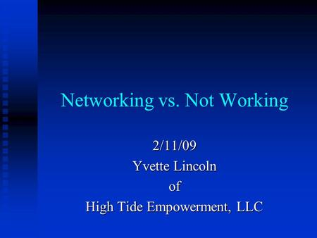 Networking vs. Not Working 2/11/09 Yvette Lincoln of High Tide Empowerment, LLC.
