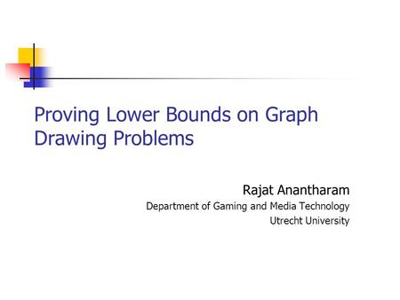 Proving Lower Bounds on Graph Drawing Problems Rajat Anantharam Department of Gaming and Media Technology Utrecht University.