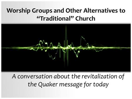 "Worship Groups and Other Alternatives to ""Traditional"" Church A conversation about the revitalization of the Quaker message for today."