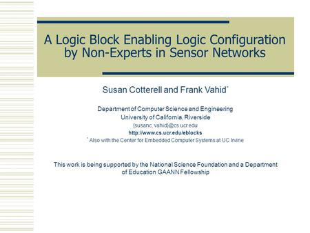 A Logic Block Enabling Logic Configuration by Non-Experts in Sensor Networks Susan Cotterell and Frank Vahid * Department of Computer Science and Engineering.