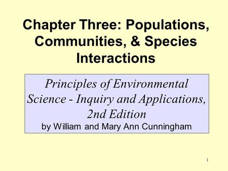 1 Chapter Three: Populations, Communities, & Species Interactions Principles of Environmental Science - Inquiry and Applications, 2nd Edition by William.