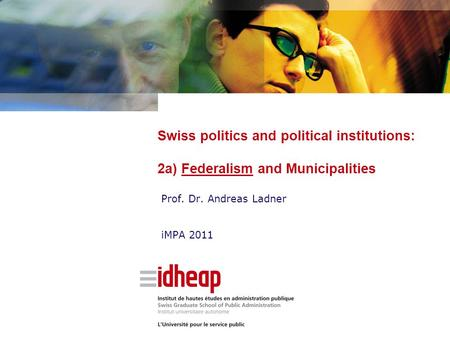 Swiss politics and political institutions: 2a) Federalism and Municipalities Prof. Dr. Andreas Ladner iMPA 2011.