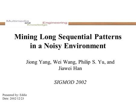Mining Long Sequential Patterns in a Noisy Environment Jiong Yang, Wei Wang, Philip S. Yu, and Jiawei Han SIGMOD 2002 Presented by: Eddie Date: 2002/12/23.