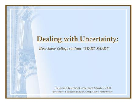 Dealing with Uncertainty: Statewide Retention Conference, March 5, 2008 Presenters: Beckie Hermansen, Craig Mathie, Mat Barreiro How Snow College students.