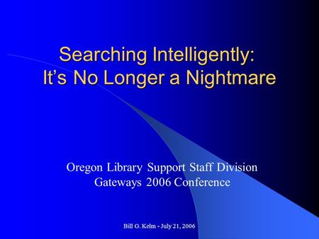 Bill G. Kelm - July 21, 2006 Searching Intelligently: It's No Longer a Nightmare Oregon Library Support Staff Division Gateways 2006 Conference.