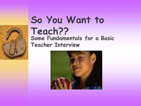 So You Want to Teach?? Some Fundamentals for a Basic Teacher Interview.