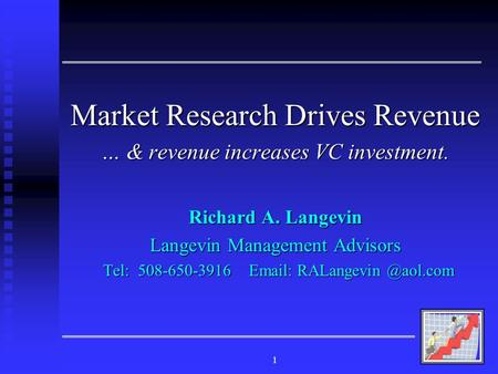 1 Market Research Drives Revenue … & revenue increases VC investment. Richard A. Langevin Langevin Management Advisors Tel: 508-650-3916 Email: RALangevin.