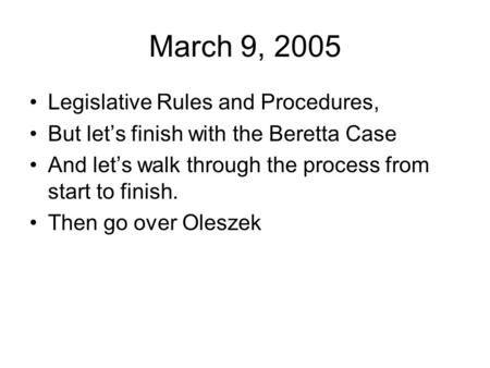 March 9, 2005 Legislative Rules and Procedures, But let's finish with the Beretta Case And let's walk through the process from start to finish. Then go.