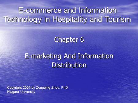 Chapter 6 E-marketing <strong>And</strong> Information Distribution E-commerce <strong>and</strong> Information Technology in Hospitality <strong>and</strong> Tourism Copyright 2004 by Zongqing Zhou, PhD.