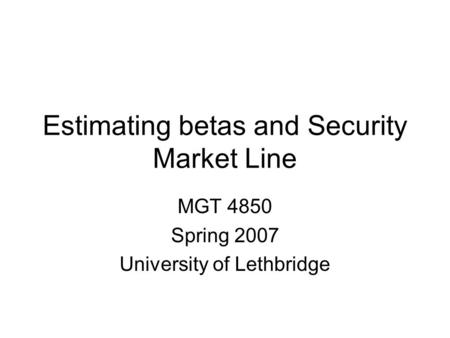 Estimating betas and Security Market Line MGT 4850 Spring 2007 University of Lethbridge.