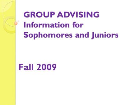 GROUP ADVISING Information for Sophomores and Juniors Fall 2009.