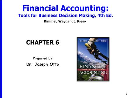 1 Financial Accounting: Tools for Business Decision Making, 4th Ed. Kimmel, Weygandt, Kieso CHAPTER 6 Prepared by Dr. Joseph Otto.
