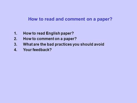 How to read and comment on a paper? 1.How to read English paper? 2.How to comment on a paper? 3.What are the bad practices you should avoid 4.Your feedback?