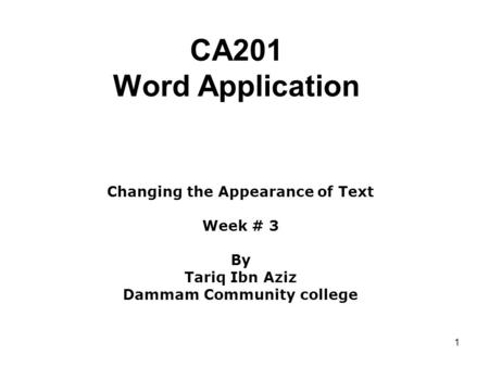 1 CA201 Word Application Changing the Appearance of Text Week # 3 By Tariq Ibn Aziz Dammam Community college.