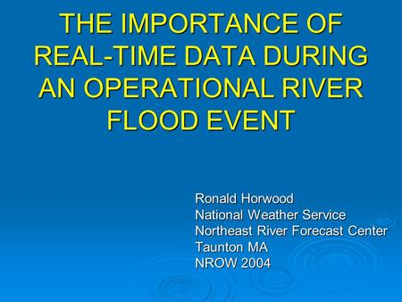 THE IMPORTANCE OF REAL-TIME DATA DURING AN OPERATIONAL RIVER FLOOD EVENT Ronald Horwood National Weather Service Northeast River Forecast Center Taunton.