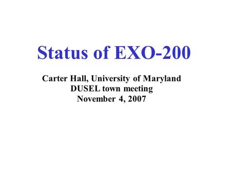 Status of EXO-200 Carter Hall, University of Maryland DUSEL town meeting November 4, 2007.
