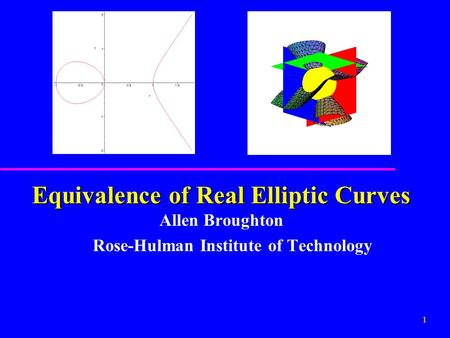 1 Equivalence of Real Elliptic Curves Equivalence of Real Elliptic Curves Allen Broughton Rose-Hulman Institute of Technology.