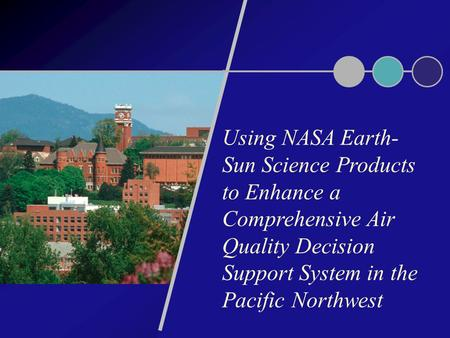 Using NASA Earth- Sun Science Products to Enhance a Comprehensive Air Quality Decision Support System in the Pacific Northwest.