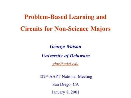 George Watson University of Delaware Problem-Based Learning and Circuits for Non-Science Majors 122 nd AAPT National Meeting San Diego, CA.