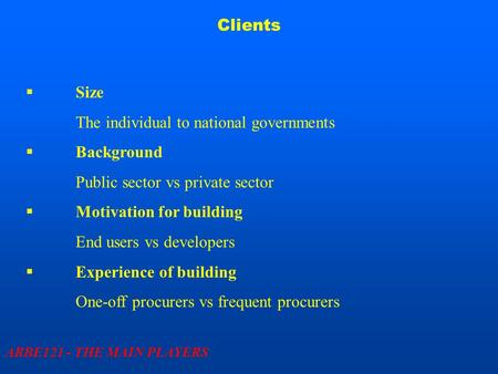 Clients ARBE121 - THE MAIN PLAYERS  Size The individual to national governments  Background Public sector vs private sector  Motivation for building.