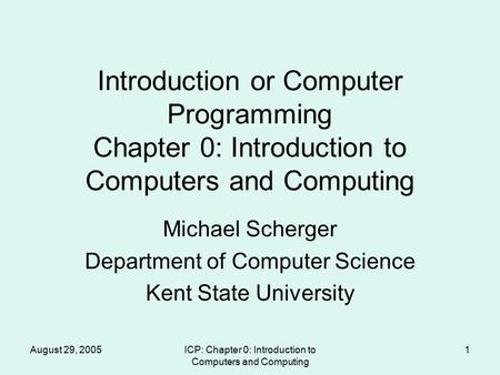 August 29, 2005ICP: Chapter 0: Introduction to Computers and Computing 1 Introduction or Computer Programming Chapter 0: Introduction to Computers and.